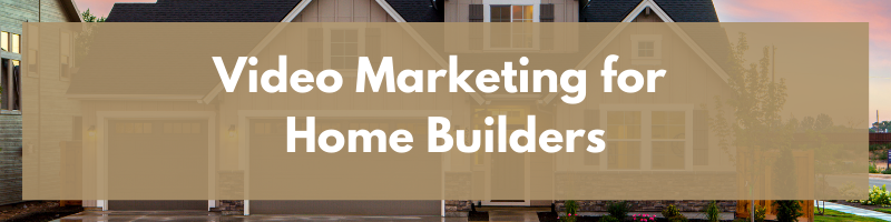 Video Marketing for Home Builders